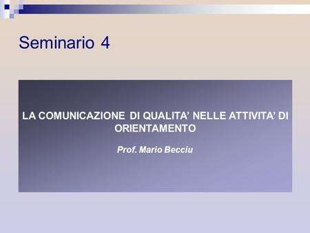 LA COMUNICAZIONE DI QUALITA NELLE ATTIVITA DI ORIENTAMENTO Prof. Mario Becciu Seminario 4.