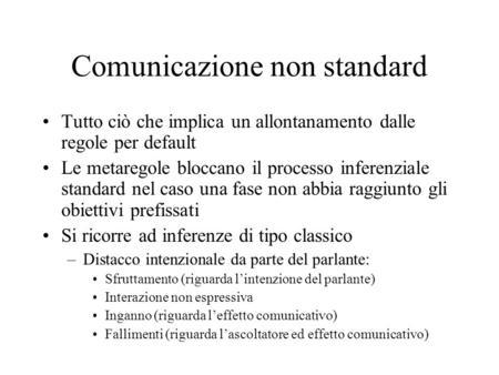 Comunicazione non standard Tutto ciò che implica un allontanamento dalle regole per default Le metaregole bloccano il processo inferenziale standard nel.
