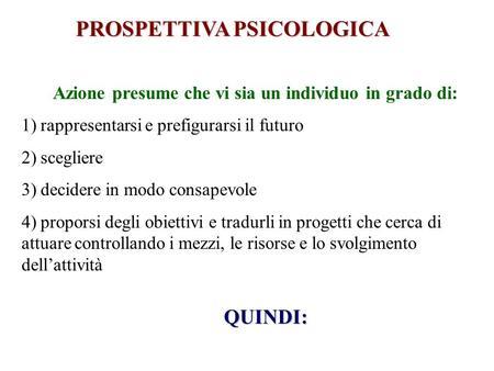 PROSPETTIVA PSICOLOGICA Azione presume che vi sia un individuo in grado di: 1) rappresentarsi e prefigurarsi il futuro 2) scegliere 3) decidere in modo.