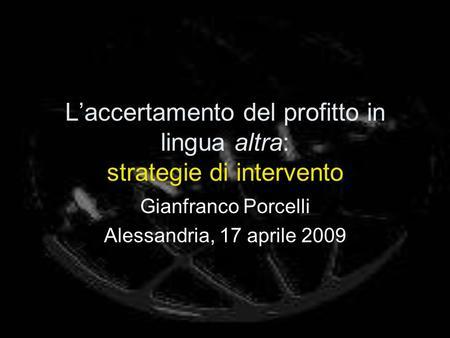 Laccertamento del profitto in lingua altra: strategie di intervento Gianfranco Porcelli Alessandria, 17 aprile 2009.