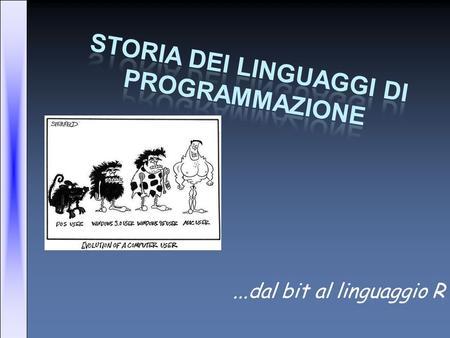 ...dal bit al linguaggio R. In principio era il bit… …Per intenderci 0 e 1, il linguaggio macchina. Tra gli anni '40 e gli anni '50, la programmazione.